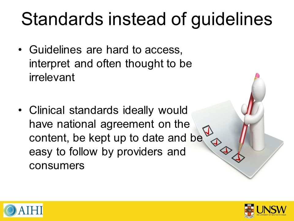 Standards instead of guidelines Guidelines are hard to access, interpret and often thought to be irrelevant Clinical standards ideally would have national agreement on the content, be kept up to date and be easy to follow by providers and consumers