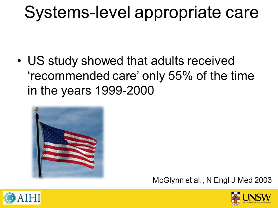 Systems-level appropriate care McGlynn et al., N Engl J Med 2003 US study showed that adults received 'recommended care' only 55% of the time in the years 1999-2000