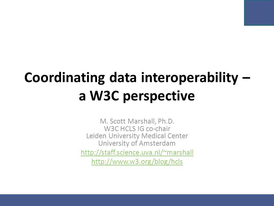 Coordinating data interoperability – a W3C perspective M. Scott Marshall, Ph.D. W3C HCLS IG co-chair Leiden University Medical Center University of Am