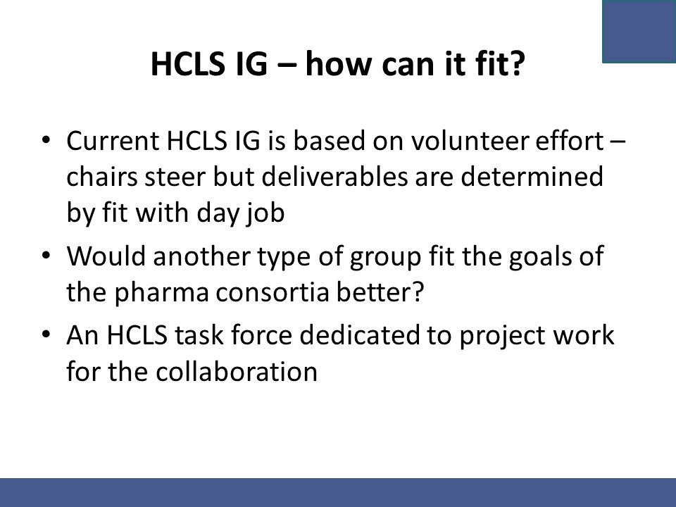 HCLS IG – how can it fit? Current HCLS IG is based on volunteer effort – chairs steer but deliverables are determined by fit with day job Would anothe