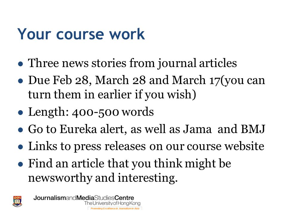 Your course work Three news stories from journal articles Due Feb 28, March 28 and March 17(you can turn them in earlier if you wish) Length: 400-500 words Go to Eureka alert, as well as Jama and BMJ Links to press releases on our course website Find an article that you think might be newsworthy and interesting.