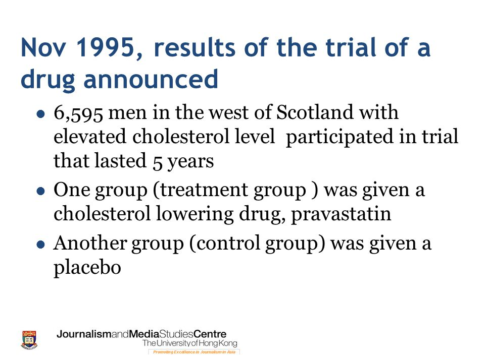 Nov 1995, results of the trial of a drug announced 6,595 men in the west of Scotland with elevated cholesterol level participated in trial that lasted 5 years One group (treatment group ) was given a cholesterol lowering drug, pravastatin Another group (control group) was given a placebo