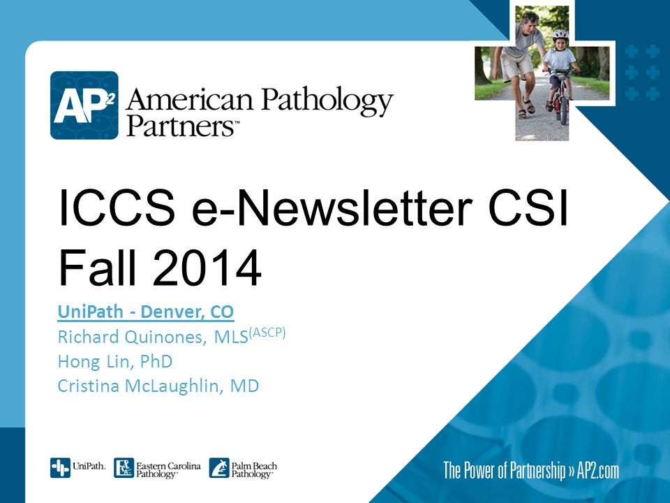 ICCS e-Newsletter CSI Fall 2014 UniPath - Denver, CO Richard Quinones, MLS (ASCP) Hong Lin, PhD Cristina McLaughlin, MD