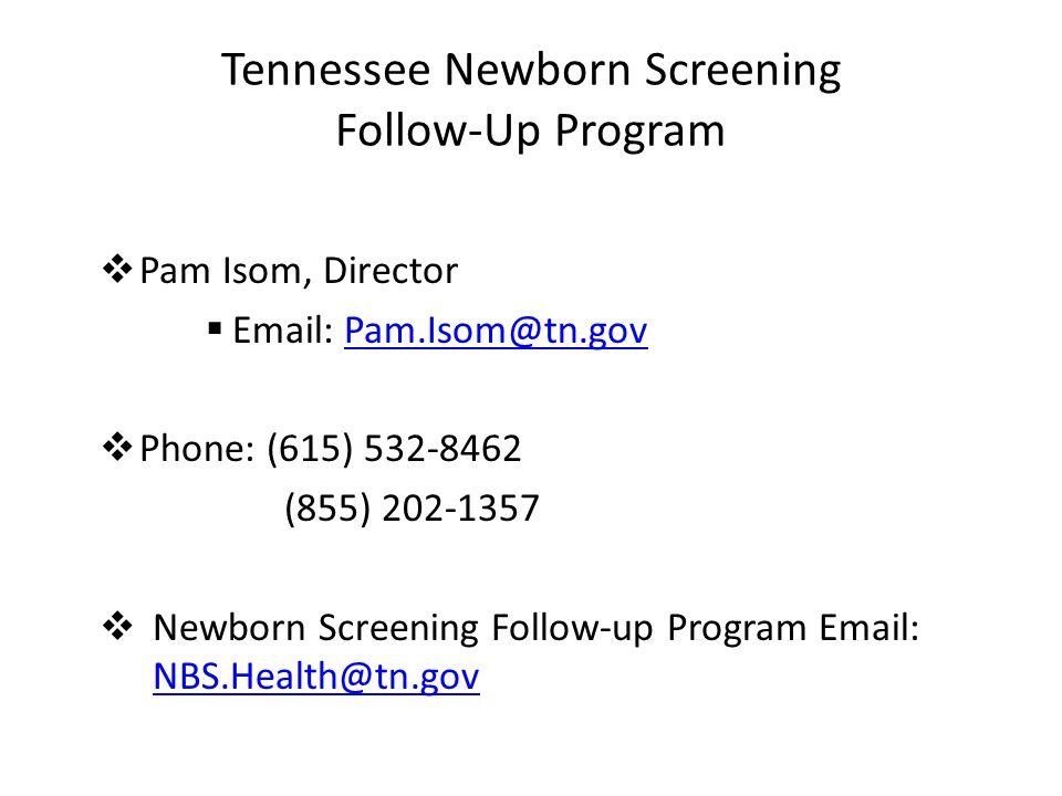 Tennessee Newborn Screening Follow-Up Program  Pam Isom, Director  Email: Pam.Isom@tn.govPam.Isom@tn.gov  Phone: (615) 532-8462 (855) 202-1357  Ne