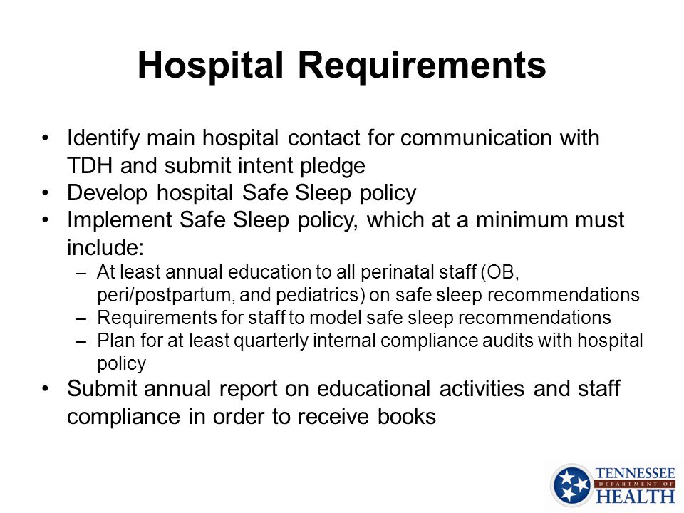 Hospital Requirements Identify main hospital contact for communication with TDH and submit intent pledge Develop hospital Safe Sleep policy Implement Safe Sleep policy, which at a minimum must include: –At least annual education to all perinatal staff (OB, peri/postpartum, and pediatrics) on safe sleep recommendations –Requirements for staff to model safe sleep recommendations –Plan for at least quarterly internal compliance audits with hospital policy Submit annual report on educational activities and staff compliance in order to receive books