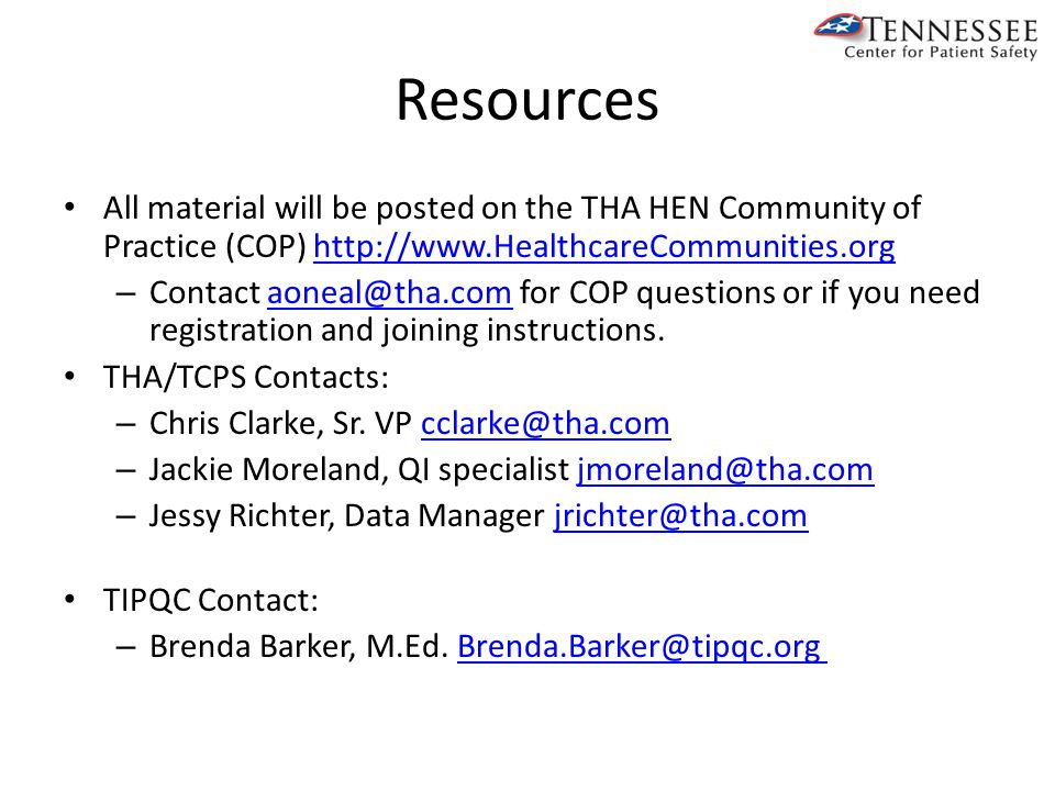 Resources All material will be posted on the THA HEN Community of Practice (COP) http://www.HealthcareCommunities.orghttp://www.HealthcareCommunities.org – Contact aoneal@tha.com for COP questions or if you need registration and joining instructions.aoneal@tha.com THA/TCPS Contacts: – Chris Clarke, Sr.