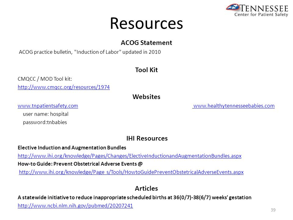 Resources ACOG Statement ACOG practice bulletin, Induction of Labor updated in 2010 Tool Kit CMQCC / MOD Tool kit: http://www.cmqcc.org/resources/1974 Websites www.tnpatientsafety.comwww.tnpatientsafety.com www.healthytennesseebabies.comwww.healthytennesseebabies.com user name: hospital password:tnbabies IHI Resources Elective Induction and Augmentation Bundles http://www.ihi.org/knowledge/Pages/Changes/ElectiveInductionandAugmentationBundles.aspx How-to Guide: Prevent Obstetrical Adverse Events @ http://www.ihi.org/knowledge/Page s/Tools/HowtoGuidePreventObstetricalAdverseEvents.aspx Articles A statewide initiative to reduce inappropriate scheduled births at 36(0/7)-38(6/7) weeks gestation http://www.ncbi.nlm.nih.gov/pubmed/20207241 39