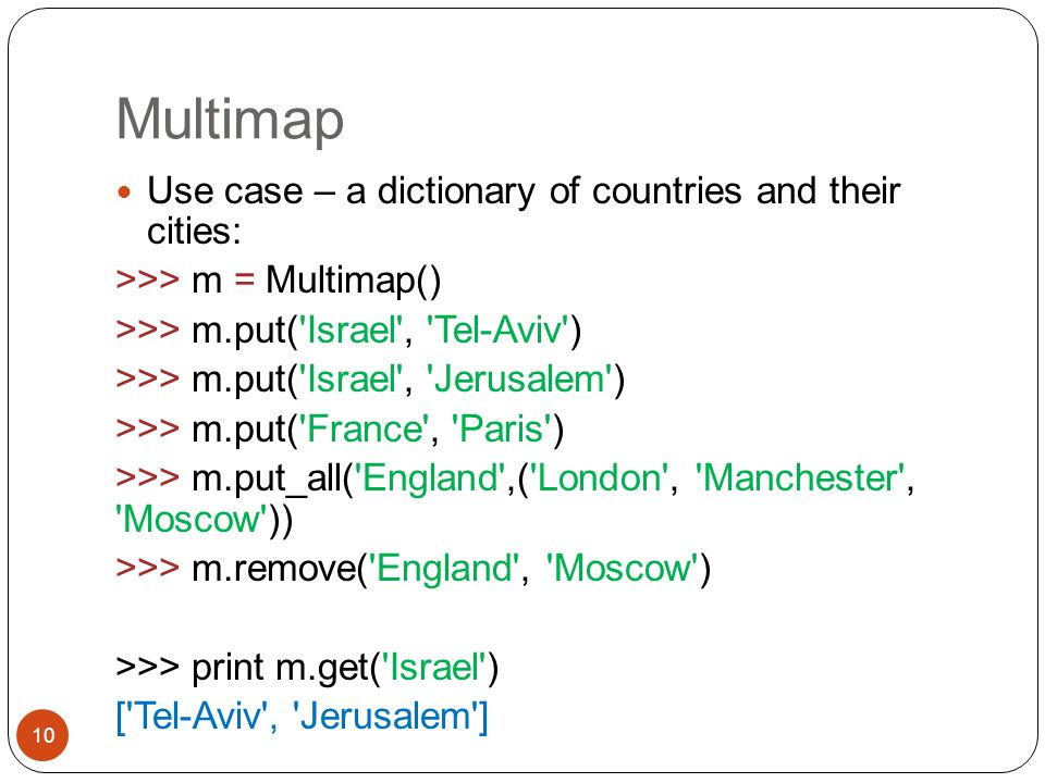 Multimap 10 Use case – a dictionary of countries and their cities: >>> m = Multimap() >>> m.put( Israel , Tel-Aviv ) >>> m.put( Israel , Jerusalem ) >>> m.put( France , Paris ) >>> m.put_all( England ,( London , Manchester , Moscow )) >>> m.remove( England , Moscow ) >>> print m.get( Israel ) [ Tel-Aviv , Jerusalem ]