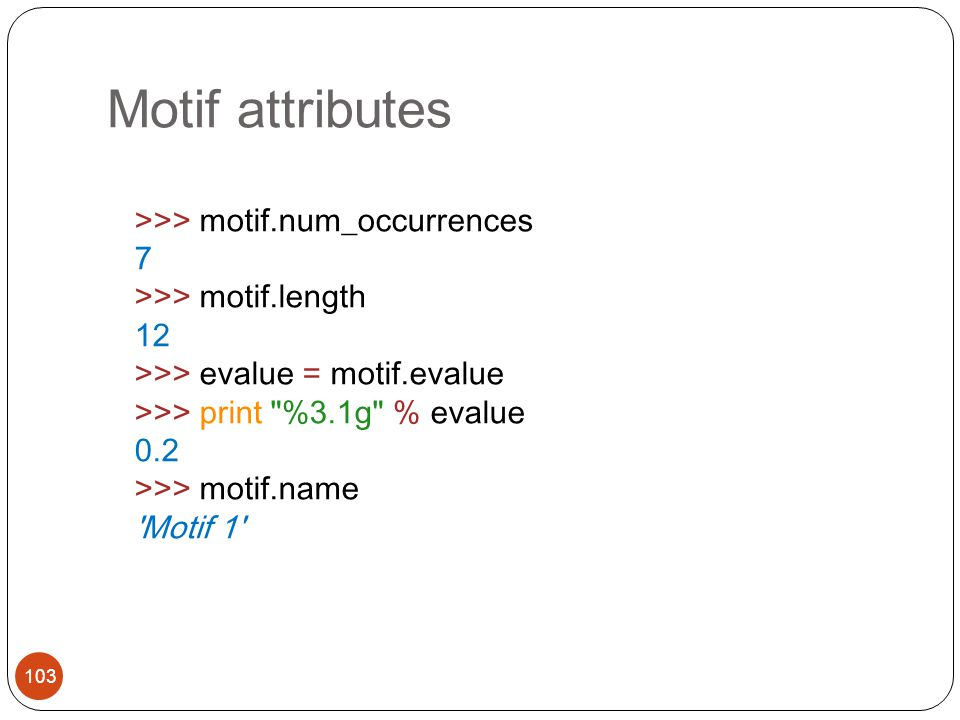 Motif attributes 103 >>> motif.num_occurrences 7 >>> motif.length 12 >>> evalue = motif.evalue >>> print