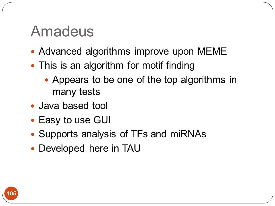 Amadeus 105 Advanced algorithms improve upon MEME This is an algorithm for motif finding Appears to be one of the top algorithms in many tests Java based tool Easy to use GUI Supports analysis of TFs and miRNAs Developed here in TAU