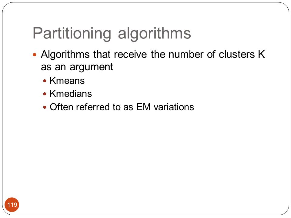 Partitioning algorithms Algorithms that receive the number of clusters K as an argument Kmeans Kmedians Often referred to as EM variations 119