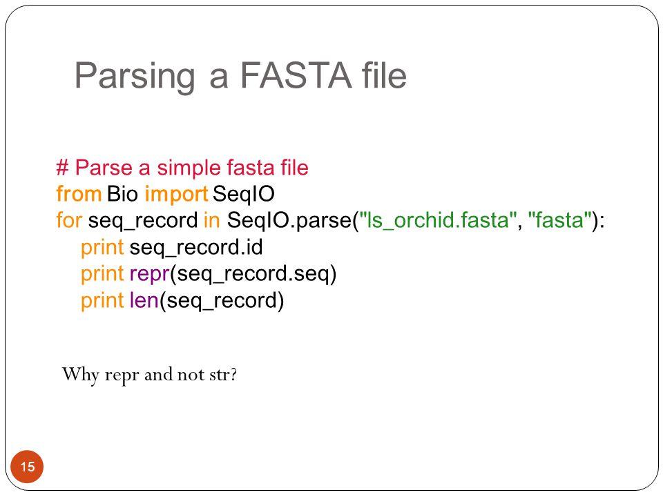 Parsing a FASTA file 15 # Parse a simple fasta file from Bio import SeqIO for seq_record in SeqIO.parse(
