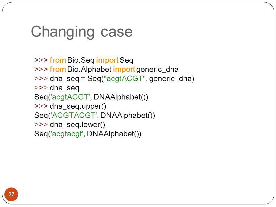 Changing case 27 >>> from Bio.Seq import Seq >>> from Bio.Alphabet import generic_dna >>> dna_seq = Seq(