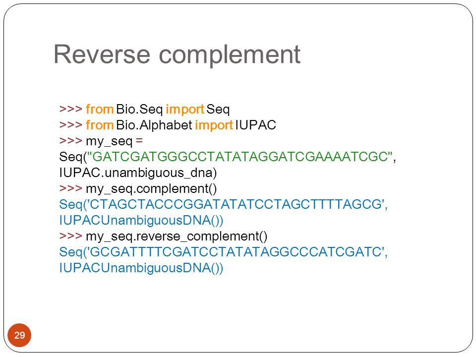 Reverse complement 29 >>> from Bio.Seq import Seq >>> from Bio.Alphabet import IUPAC >>> my_seq = Seq(