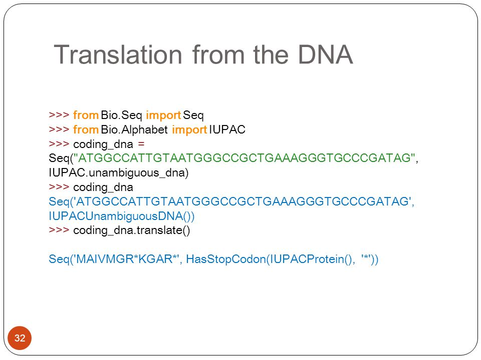 Translation from the DNA 32 >>> from Bio.Seq import Seq >>> from Bio.Alphabet import IUPAC >>> coding_dna = Seq( ATGGCCATTGTAATGGGCCGCTGAAAGGGTGCCCGATAG , IUPAC.unambiguous_dna) >>> coding_dna Seq( ATGGCCATTGTAATGGGCCGCTGAAAGGGTGCCCGATAG , IUPACUnambiguousDNA()) >>> coding_dna.translate() Seq( MAIVMGR*KGAR* , HasStopCodon(IUPACProtein(), * ))