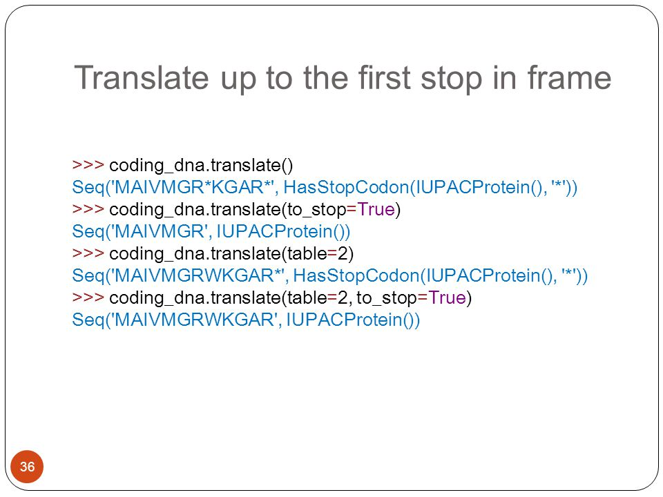Translate up to the first stop in frame 36 >>> coding_dna.translate() Seq( MAIVMGR*KGAR* , HasStopCodon(IUPACProtein(), * )) >>> coding_dna.translate(to_stop=True) Seq( MAIVMGR , IUPACProtein()) >>> coding_dna.translate(table=2) Seq( MAIVMGRWKGAR* , HasStopCodon(IUPACProtein(), * )) >>> coding_dna.translate(table=2, to_stop=True) Seq( MAIVMGRWKGAR , IUPACProtein())