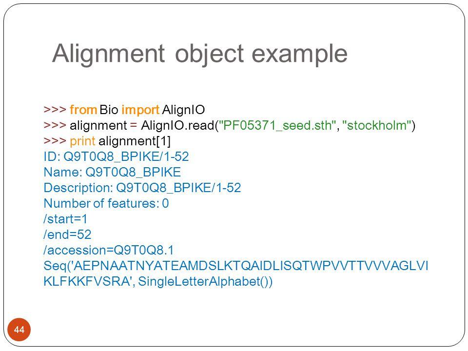 Alignment object example 44 >>> from Bio import AlignIO >>> alignment = AlignIO.read(