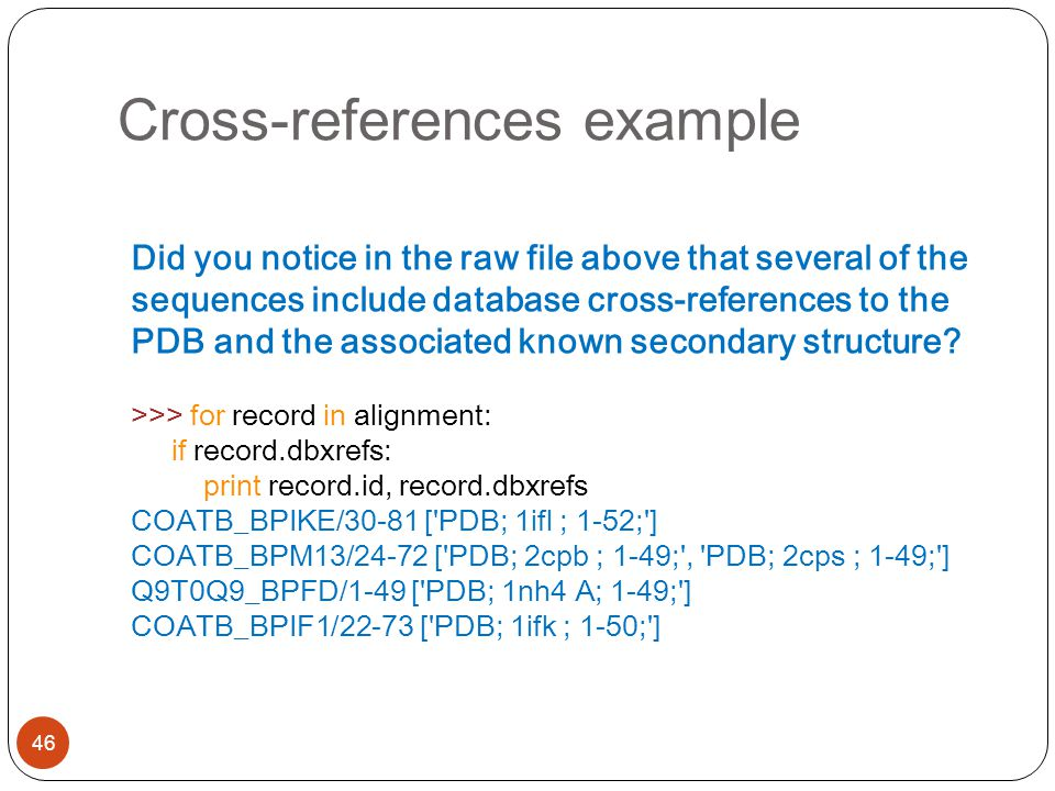 Cross-references example 46 Did you notice in the raw file above that several of the sequences include database cross-references to the PDB and the associated known secondary structure.
