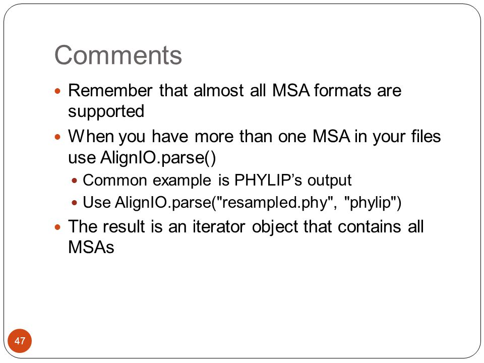 Comments Remember that almost all MSA formats are supported When you have more than one MSA in your files use AlignIO.parse() Common example is PHYLIP's output Use AlignIO.parse( resampled.phy , phylip ) The result is an iterator object that contains all MSAs 47
