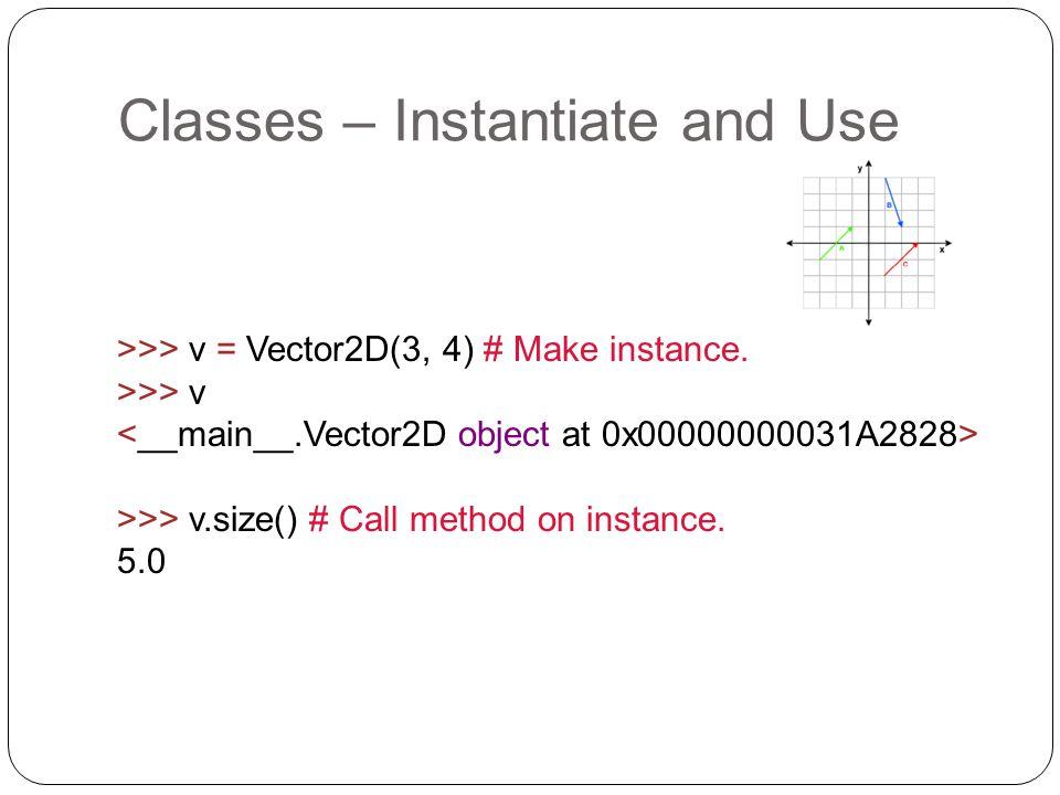 >>> v = Vector2D(3, 4) # Make instance. >>> v >>> v.size() # Call method on instance. 5.0 Classes – Instantiate and Use