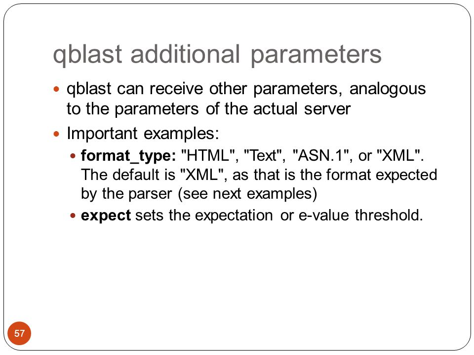 qblast additional parameters qblast can receive other parameters, analogous to the parameters of the actual server Important examples: format_type: HTML , Text , ASN.1 , or XML .