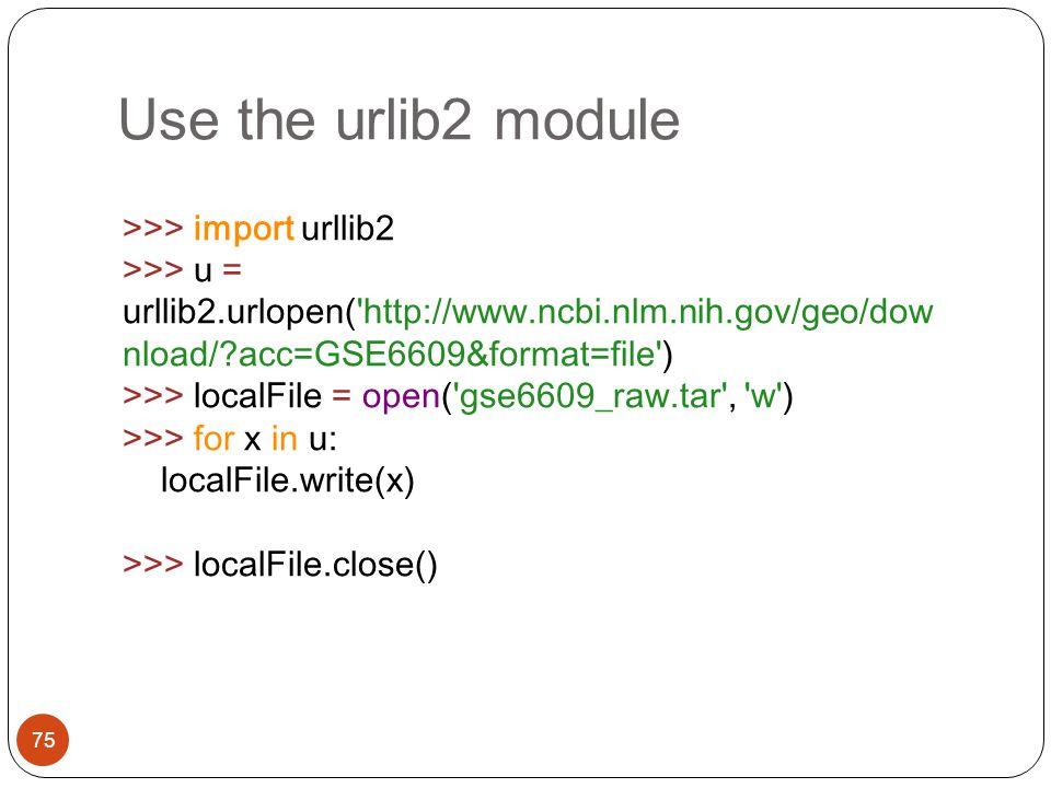 Use the urlib2 module 75 >>> import urllib2 >>> u = urllib2.urlopen('http://www.ncbi.nlm.nih.gov/geo/dow nload/?acc=GSE6609&format=file') >>> localFil