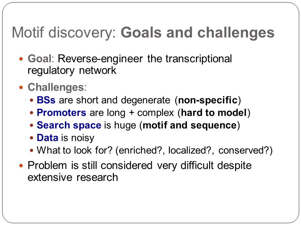 Motif discovery: Goals and challenges Goal: Reverse-engineer the transcriptional regulatory network Challenges: BSs are short and degenerate (non-specific) Promoters are long + complex (hard to model) Search space is huge (motif and sequence) Data is noisy What to look for.
