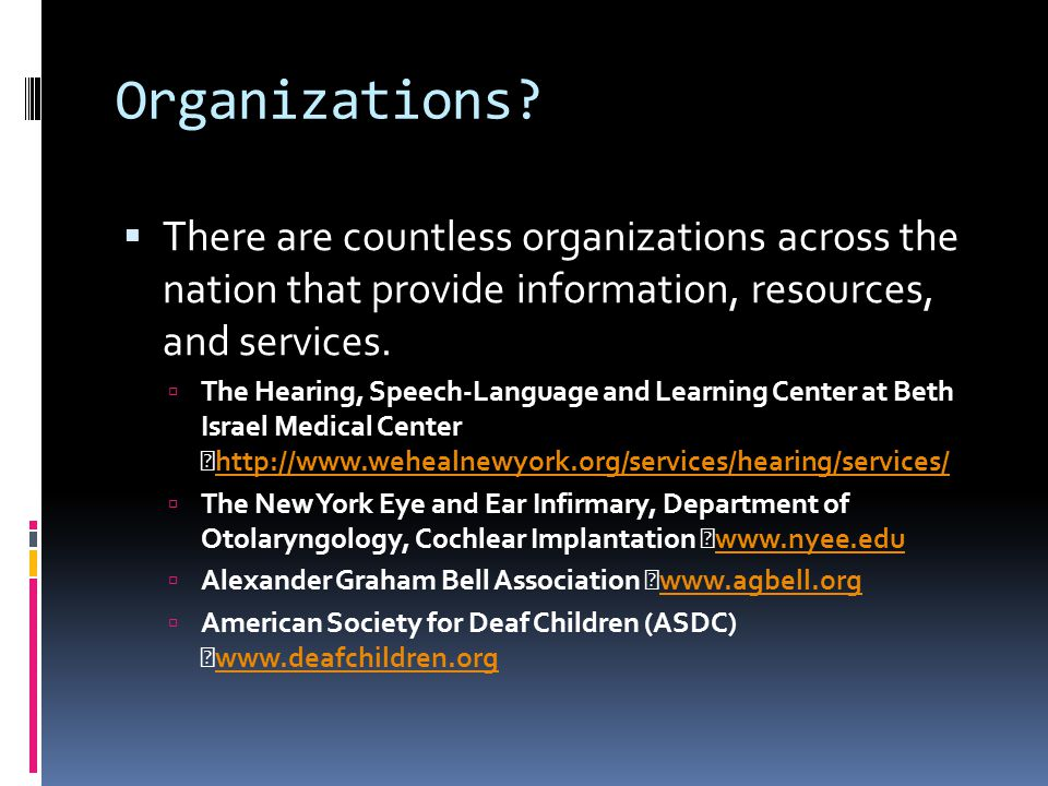 Organizations?  There are countless organizations across the nation that provide information, resources, and services.  The Hearing, Speech-Language
