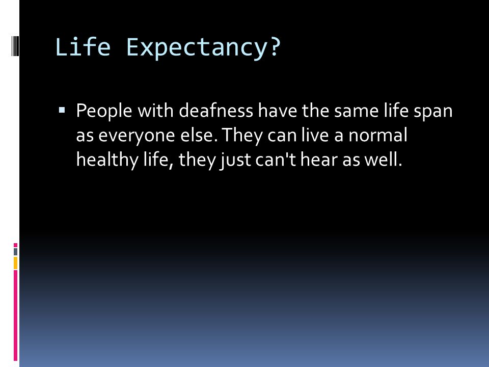 Life Expectancy. People with deafness have the same life span as everyone else.