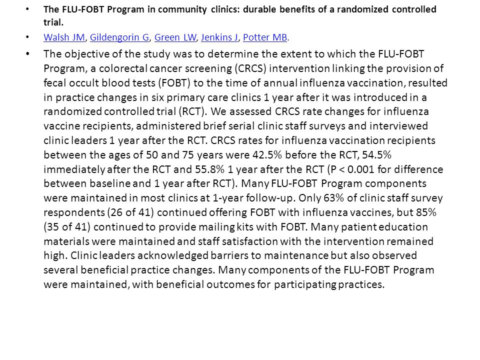 The FLU-FOBT Program in community clinics: durable benefits of a randomized controlled trial. Walsh JM, Gildengorin G, Green LW, Jenkins J, Potter MB.