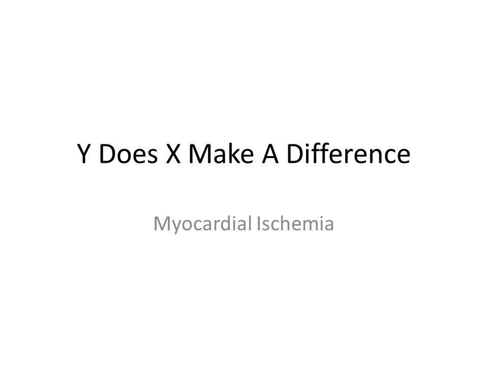 Y Does X Make A Difference Myocardial Ischemia