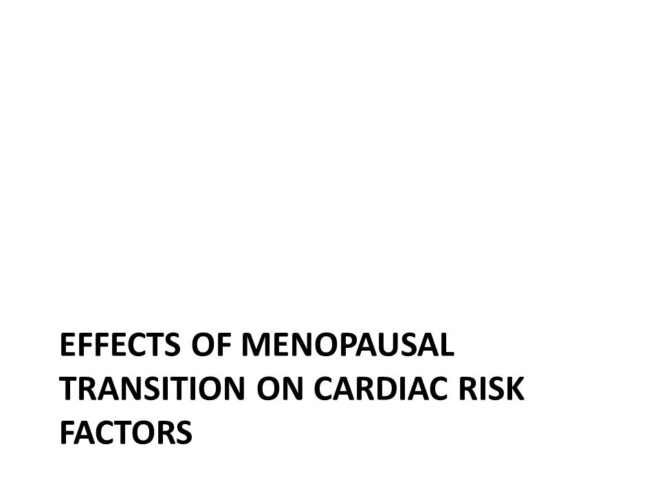 EFFECTS OF MENOPAUSAL TRANSITION ON CARDIAC RISK FACTORS