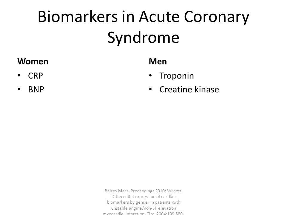 Biomarkers in Acute Coronary Syndrome Women CRP BNP Men Troponin Creatine kinase Bairey Merz- Proceedings 2010; Wiviott.