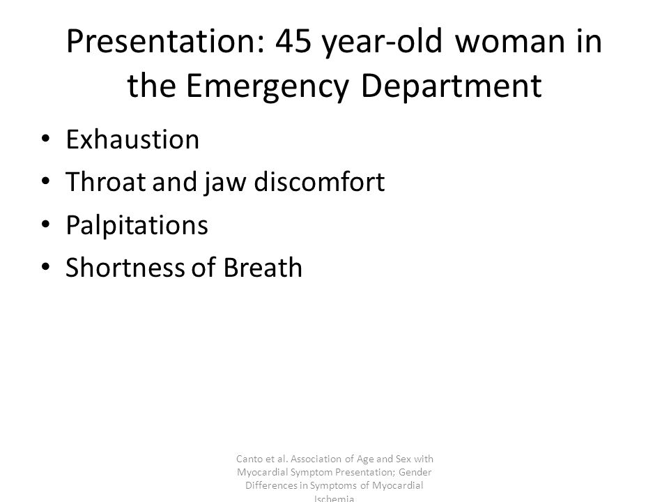 Presentation: 45 year-old woman in the Emergency Department Exhaustion Throat and jaw discomfort Palpitations Shortness of Breath Canto et al.