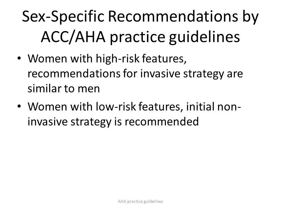 Sex-Specific Recommendations by ACC/AHA practice guidelines Women with high-risk features, recommendations for invasive strategy are similar to men Women with low-risk features, initial non- invasive strategy is recommended AHA practice guidelines