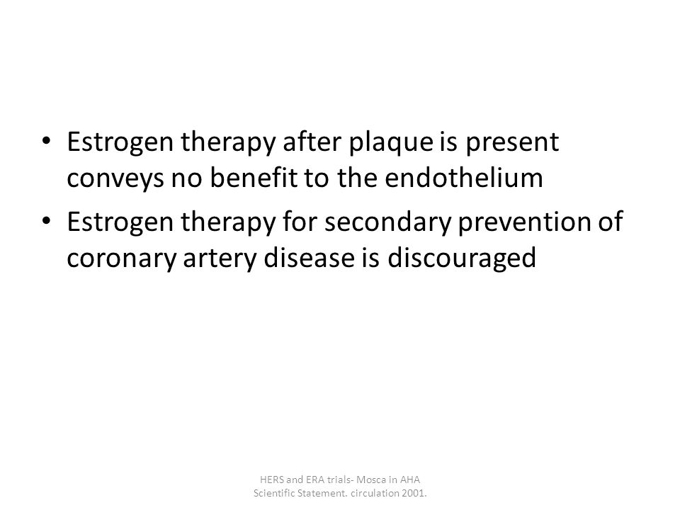 Estrogen therapy after plaque is present conveys no benefit to the endothelium Estrogen therapy for secondary prevention of coronary artery disease is discouraged HERS and ERA trials- Mosca in AHA Scientific Statement.
