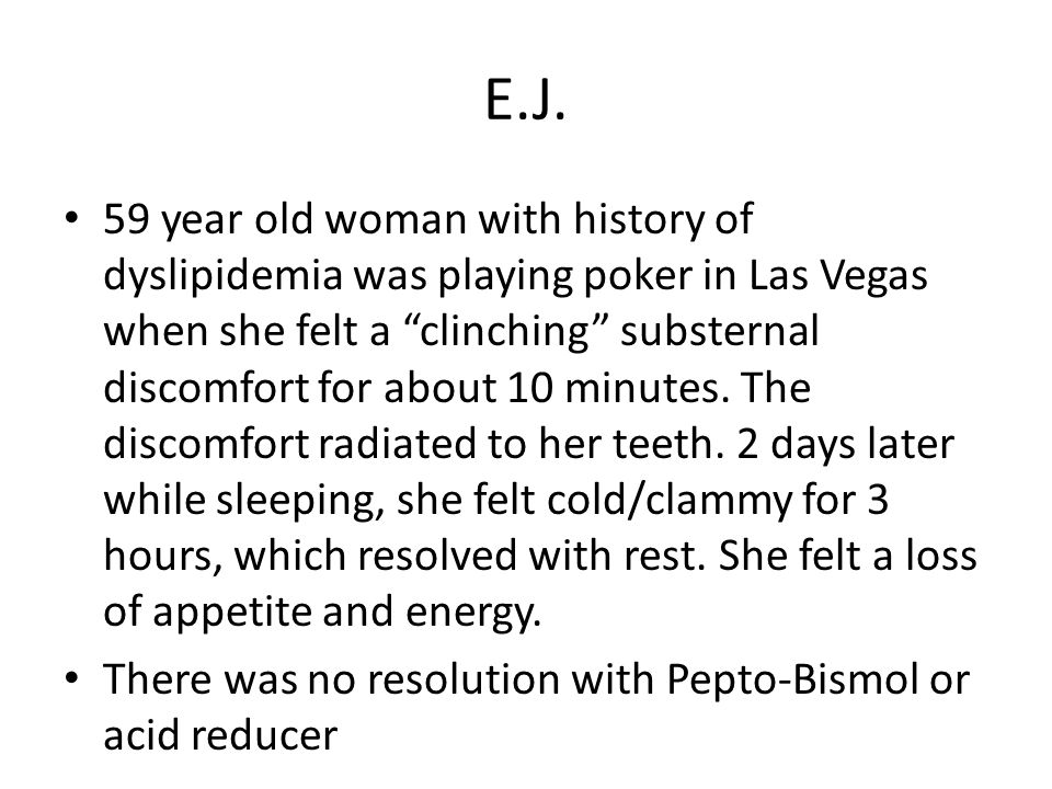 """E.J. 59 year old woman with history of dyslipidemia was playing poker in Las Vegas when she felt a """"clinching"""" substernal discomfort for about 10 minu"""