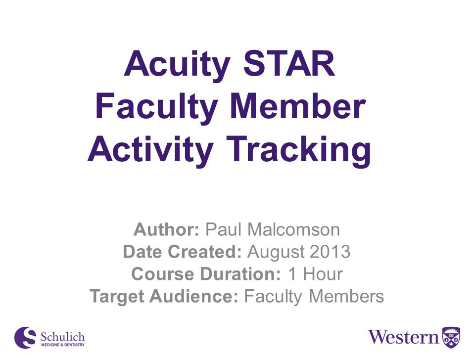 Acuity STAR Faculty Member Activity Tracking Author: Paul Malcomson Date Created: August 2013 Course Duration: 1 Hour Target Audience: Faculty Members