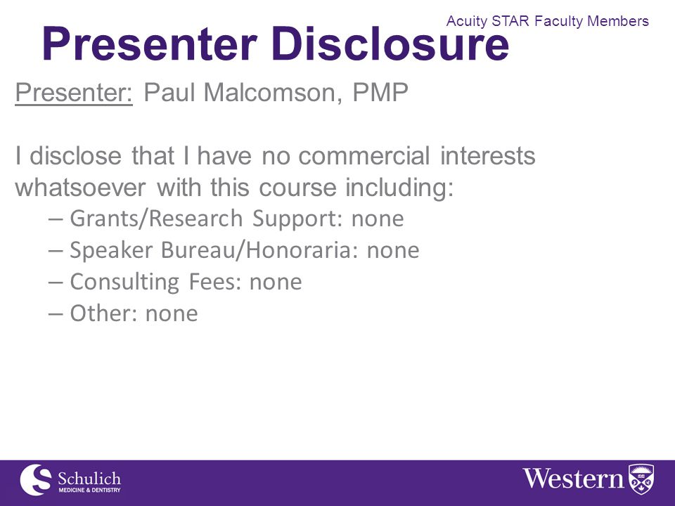Acuity STAR Faculty Members Presenter Disclosure Presenter: Paul Malcomson, PMP I disclose that I have no commercial interests whatsoever with this co