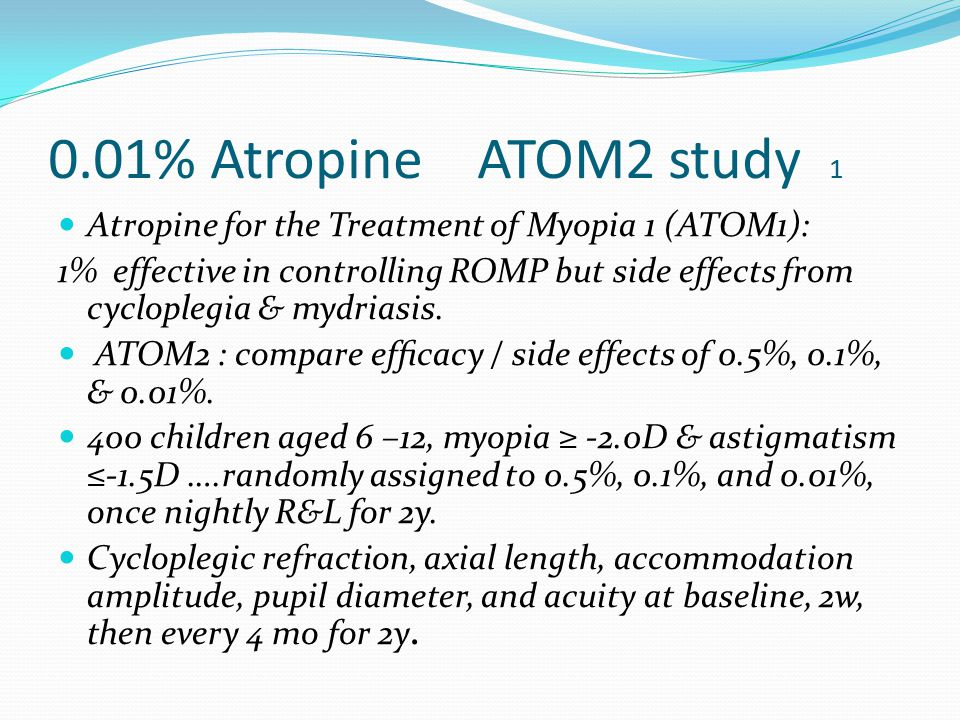0.01% Atropine ATOM2 study 1 Atropine for the Treatment of Myopia 1 (ATOM1): 1% effective in controlling ROMP but side effects from cycloplegia & mydriasis.