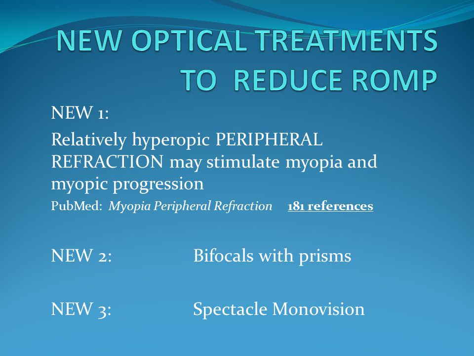 NEW 1: Relatively hyperopic PERIPHERAL REFRACTION may stimulate myopia and myopic progression PubMed: Myopia Peripheral Refraction 181 references NEW 2: Bifocals with prisms NEW 3: Spectacle Monovision