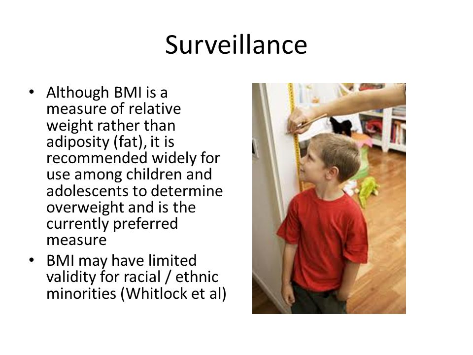 Surveillance Although BMI is a measure of relative weight rather than adiposity (fat), it is recommended widely for use among children and adolescents to determine overweight and is the currently preferred measure BMI may have limited validity for racial / ethnic minorities (Whitlock et al)