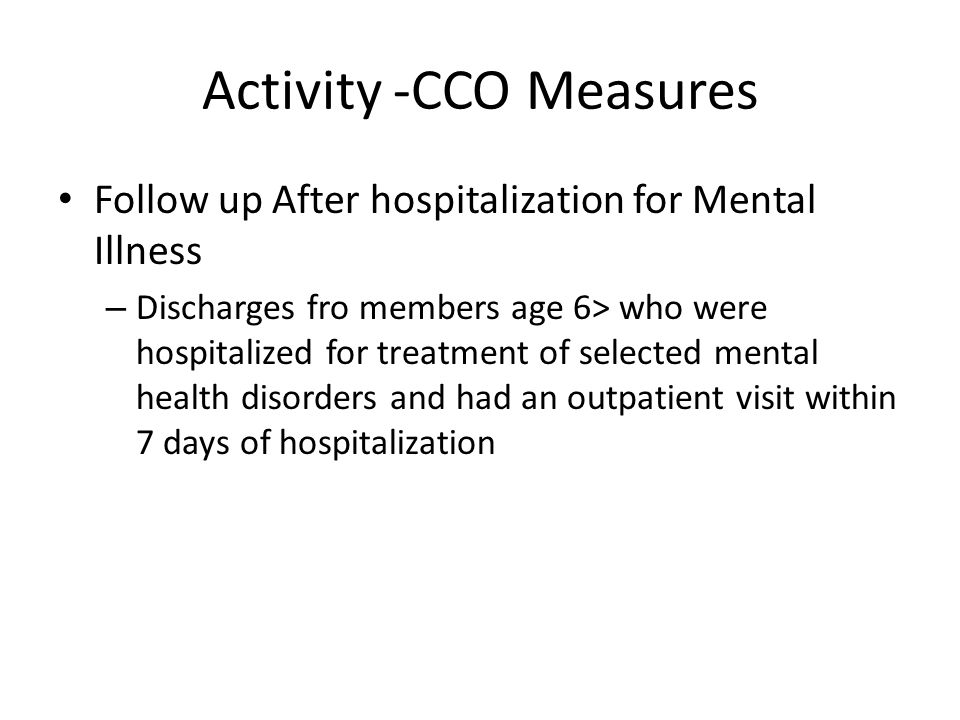 Activity -CCO Measures Follow up After hospitalization for Mental Illness – Discharges fro members age 6> who were hospitalized for treatment of selected mental health disorders and had an outpatient visit within 7 days of hospitalization