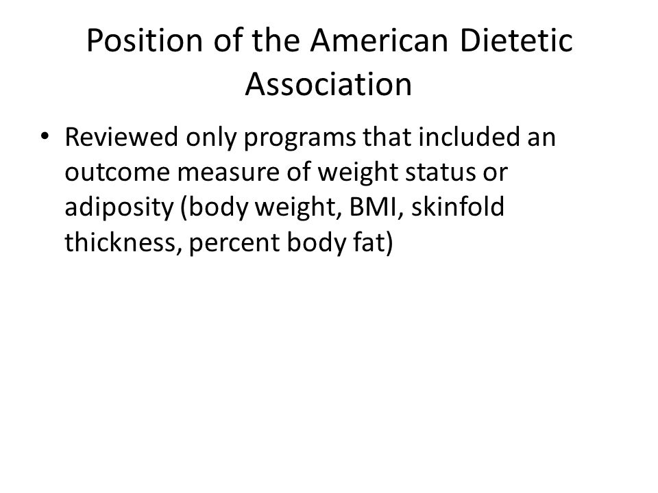 Position of the American Dietetic Association Reviewed only programs that included an outcome measure of weight status or adiposity (body weight, BMI, skinfold thickness, percent body fat)