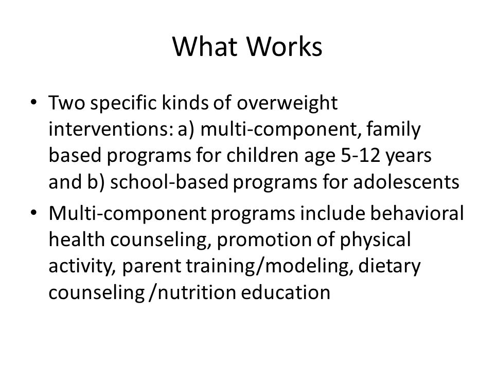 What Works Two specific kinds of overweight interventions: a) multi-component, family based programs for children age 5-12 years and b) school-based programs for adolescents Multi-component programs include behavioral health counseling, promotion of physical activity, parent training/modeling, dietary counseling /nutrition education