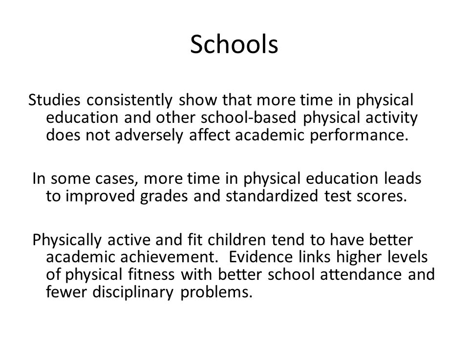 Schools Studies consistently show that more time in physical education and other school-based physical activity does not adversely affect academic performance.