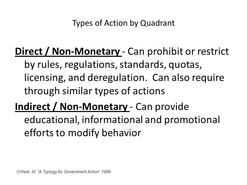 Types of Action by Quadrant Direct / Non-Monetary - Can prohibit or restrict by rules, regulations, standards, quotas, licensing, and deregulation.