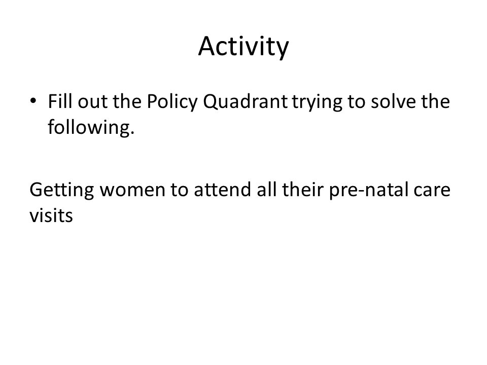 Activity Fill out the Policy Quadrant trying to solve the following.