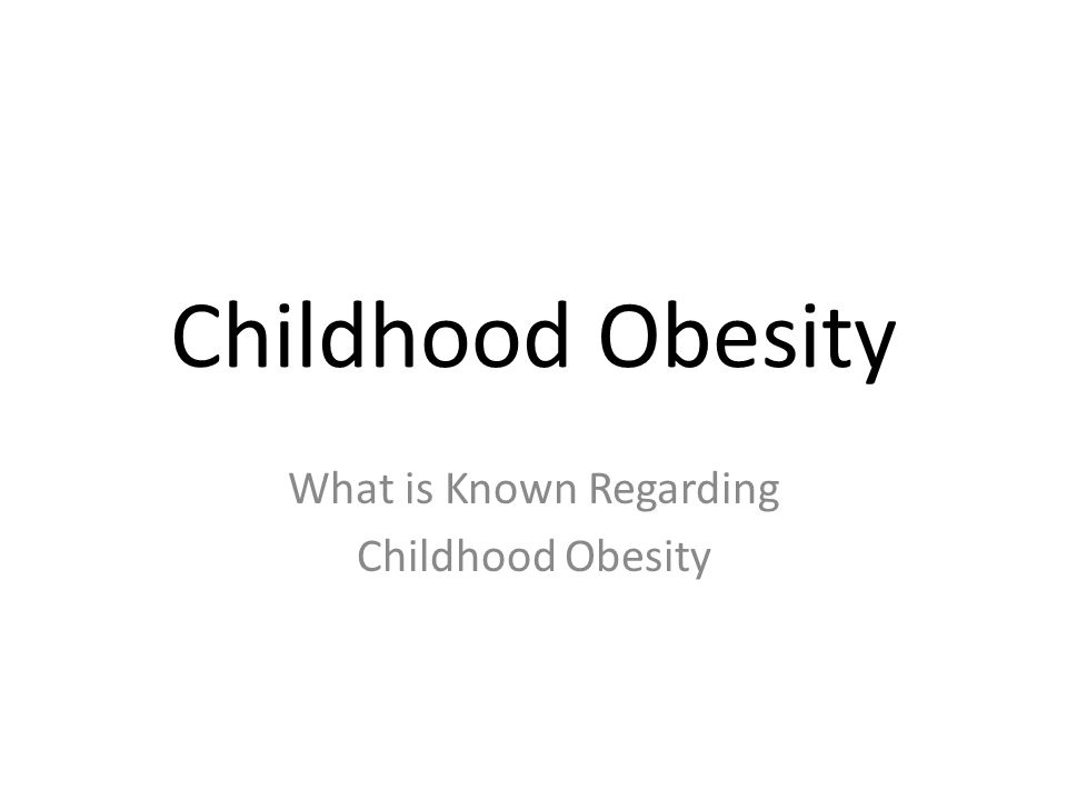 Childhood Obesity What is Known Regarding Childhood Obesity