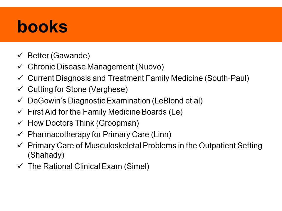 books Better (Gawande) Chronic Disease Management (Nuovo) Current Diagnosis and Treatment Family Medicine (South-Paul) Cutting for Stone (Verghese) DeGowin's Diagnostic Examination (LeBlond et al) First Aid for the Family Medicine Boards (Le) How Doctors Think (Groopman) Pharmacotherapy for Primary Care (Linn) Primary Care of Musculoskeletal Problems in the Outpatient Setting (Shahady) The Rational Clinical Exam (Simel)